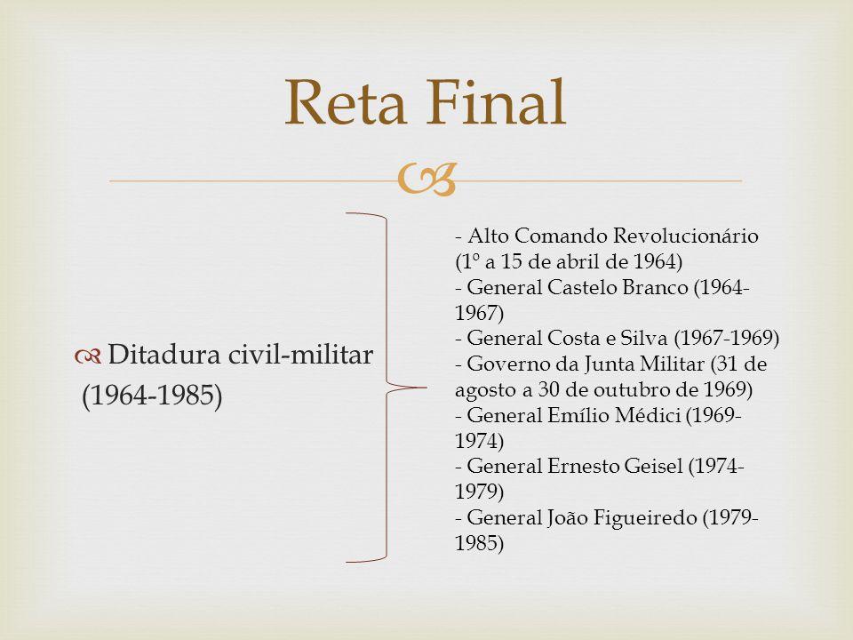   Ditadura civil-militar (1964-1985) Reta Final - Alto Comando Revolucionário (1º a 15 de abril de 1964) - General Castelo Branco (1964- 1967) - Gen