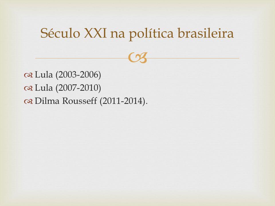   Lula (2003-2006)  Lula (2007-2010)  Dilma Rousseff (2011-2014). Século XXI na política brasileira