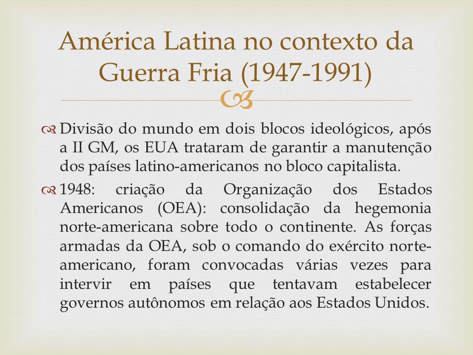  América Latina no contexto da Guerra Fria (1947-1991)  Divisão do mundo em dois blocos ideológicos, após a II GM, os EUA trataram de garantir a man