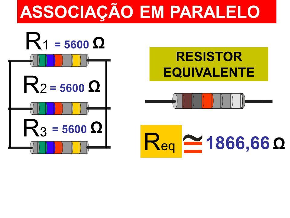 R1R1 R2R2 R3R3 ASSOCIAÇÃO EM PARALELO RESISTOR EQUIVALENTE = 5600 Ω R eq = 5600 Ω 1866,66 Ω