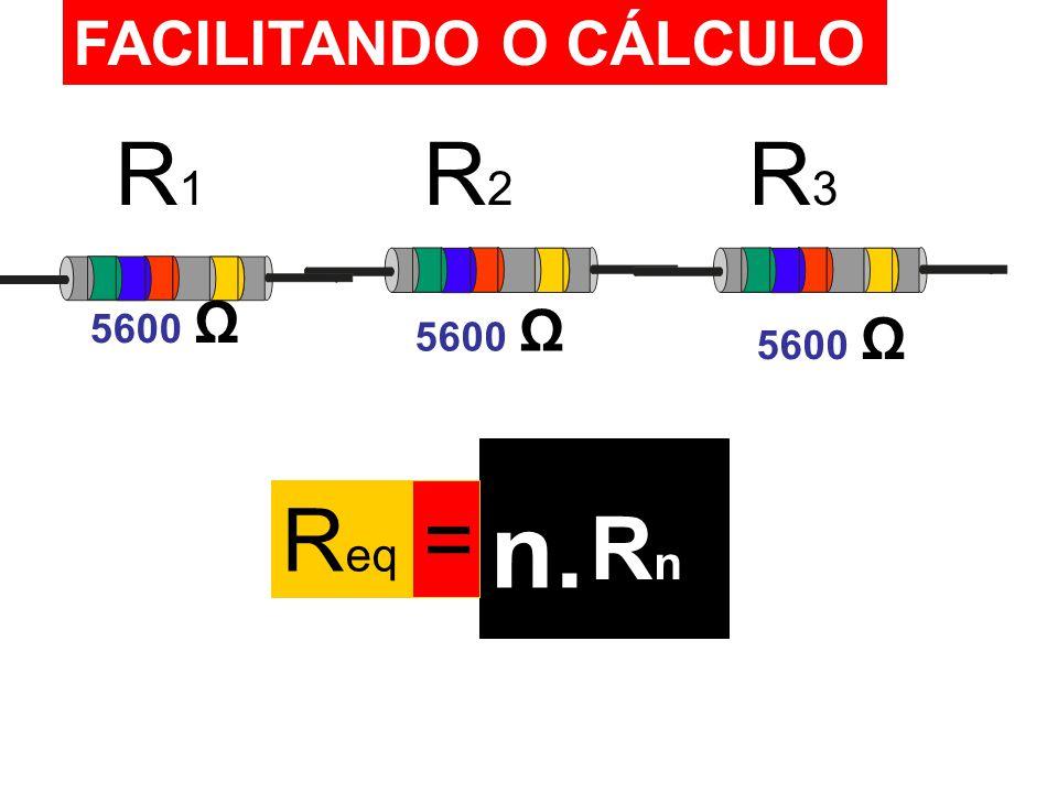 FACILITANDO O CÁLCULO R1R1 R2R2 R3R3 5600 Ω R eq = RnRn n.