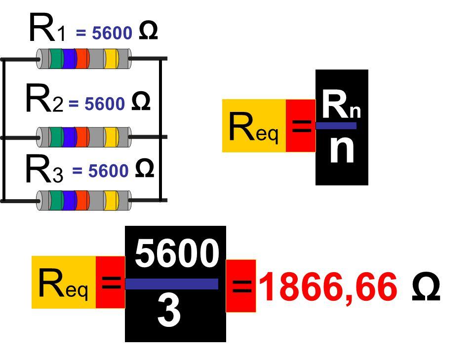 R eq = RnRn n R1R1 R2R2 R3R3 = 5600 Ω R eq = 5600 3 = 1866,66 Ω