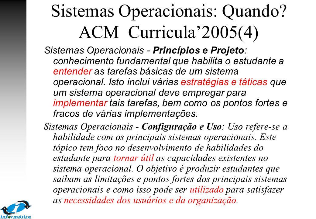 Sistemas Operacionais: Quando? ACM Curricula'2005(4) Sistemas Operacionais - Princípios e Projeto: conhecimento fundamental que habilita o estudante a
