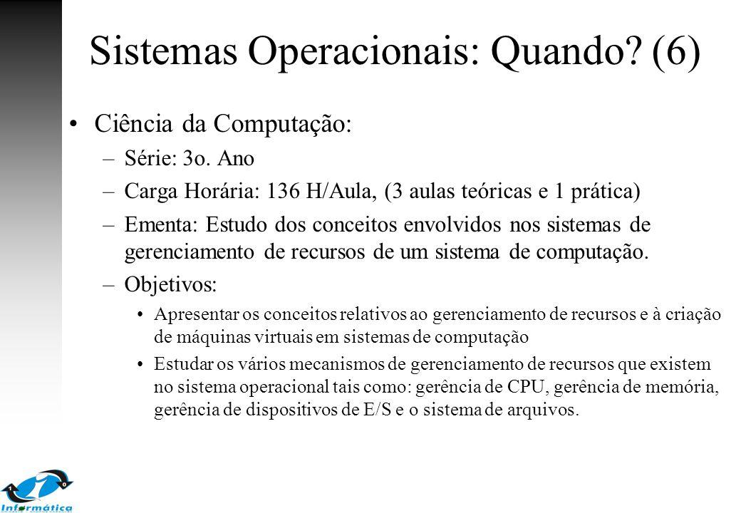 Sistemas Operacionais: Quando? (6) Ciência da Computação: –Série: 3o. Ano –Carga Horária: 136 H/Aula, (3 aulas teóricas e 1 prática) –Ementa: Estudo d