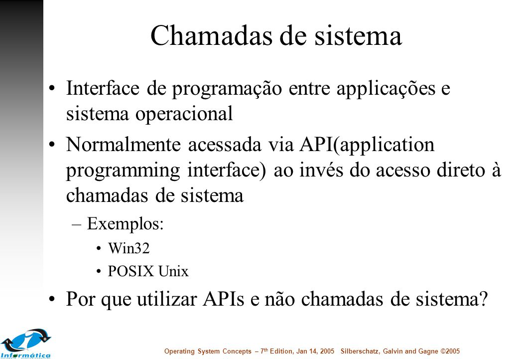 Chamadas de sistema Interface de programação entre applicações e sistema operacional Normalmente acessada via API(application programming interface) a