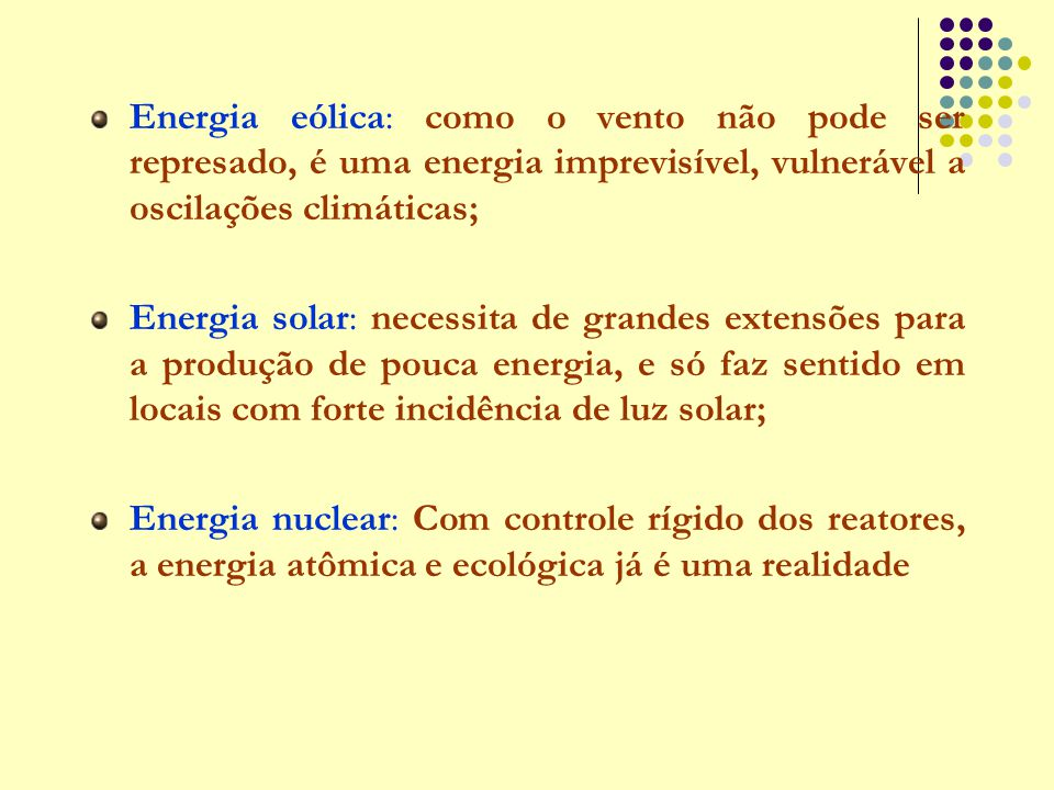 Energia eólica: como o vento não pode ser represado, é uma energia imprevisível, vulnerável a oscilações climáticas; Energia solar: necessita de grand