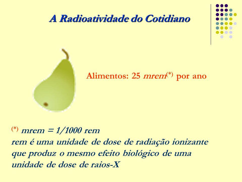 A Radioatividade do Cotidiano Alimentos: 25 mrem (*) por ano (*) mrem = 1/1000 rem rem é uma unidade de dose de radiação ionizante que produz o mesmo