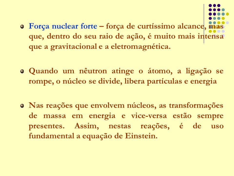 Força nuclear forte – força de curtíssimo alcance, mas que, dentro do seu raio de ação, é muito mais intensa que a gravitacional e a eletromagnética.