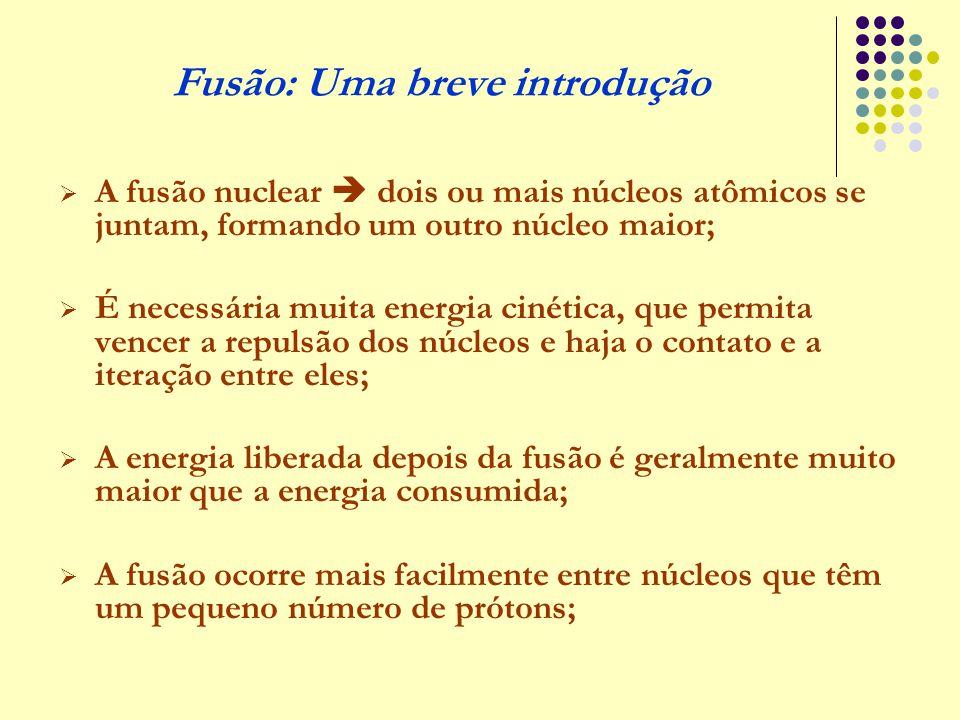 Fusão: Uma breve introdução  A fusão nuclear  dois ou mais núcleos atômicos se juntam, formando um outro núcleo maior;  É necessária muita energia
