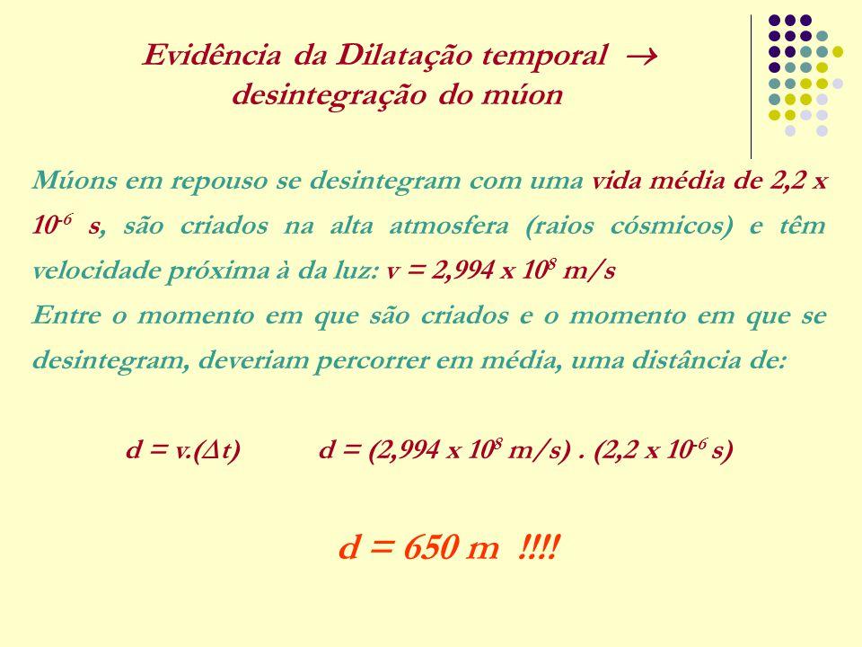 Evidência da Dilatação temporal  desintegração do múon Múons em repouso se desintegram com uma vida média de 2,2 x 10 -6 s, são criados na alta atmos