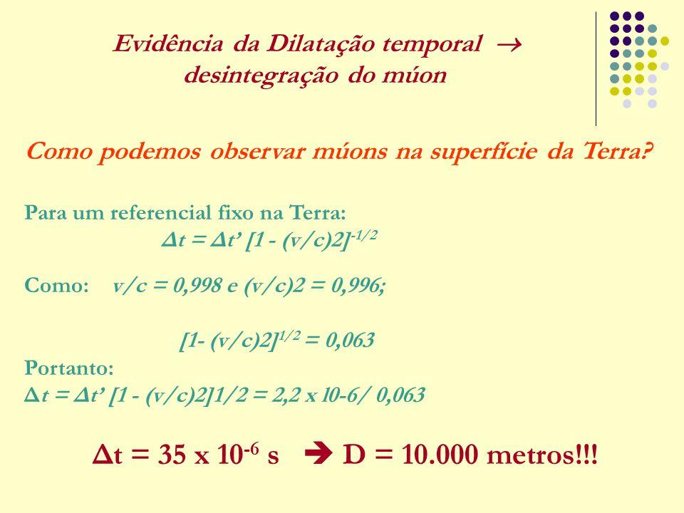 Como podemos observar múons na superfície da Terra? Para um referencial fixo na Terra: Δt = Δt' [1 - (v/c)2] -1/2 Como: v/c = 0,998 e (v/c)2 = 0,996;