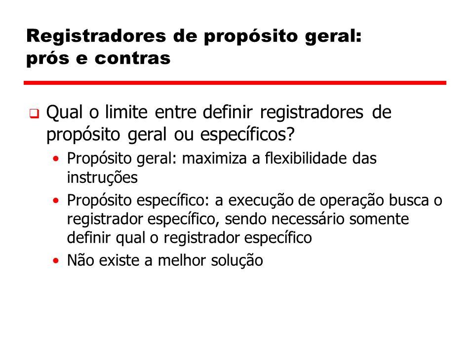Registradores de propósito geral: prós e contras  Qual o limite entre definir registradores de propósito geral ou específicos? Propósito geral: maxim