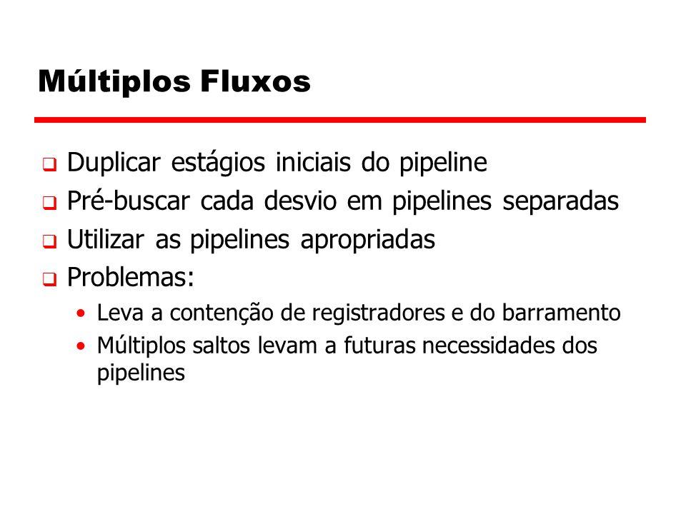 Múltiplos Fluxos  Duplicar estágios iniciais do pipeline  Pré-buscar cada desvio em pipelines separadas  Utilizar as pipelines apropriadas  Proble