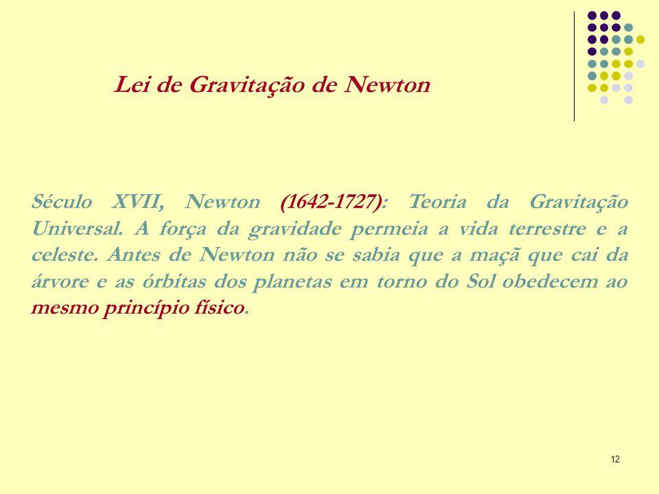 12 Século XVII, Newton (1642-1727): Teoria da Gravitação Universal. A força da gravidade permeia a vida terrestre e a celeste. Antes de Newton não se