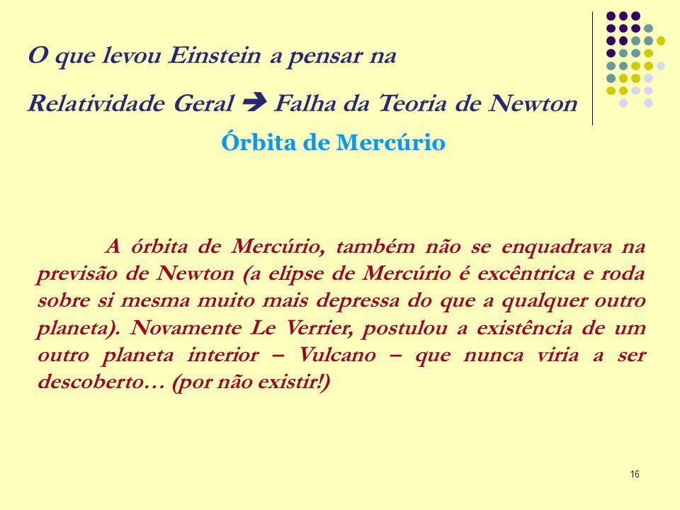 16 A órbita de Mercúrio, também não se enquadrava na previsão de Newton (a elipse de Mercúrio é excêntrica e roda sobre si mesma muito mais depressa d
