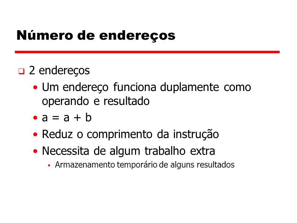 Número de endereços  2 endereços Um endereço funciona duplamente como operando e resultado a = a + b Reduz o comprimento da instrução Necessita de algum trabalho extra  Armazenamento temporário de alguns resultados