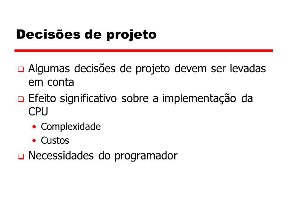 Decisões de projeto  Algumas decisões de projeto devem ser levadas em conta  Efeito significativo sobre a implementação da CPU Complexidade Custos  Necessidades do programador