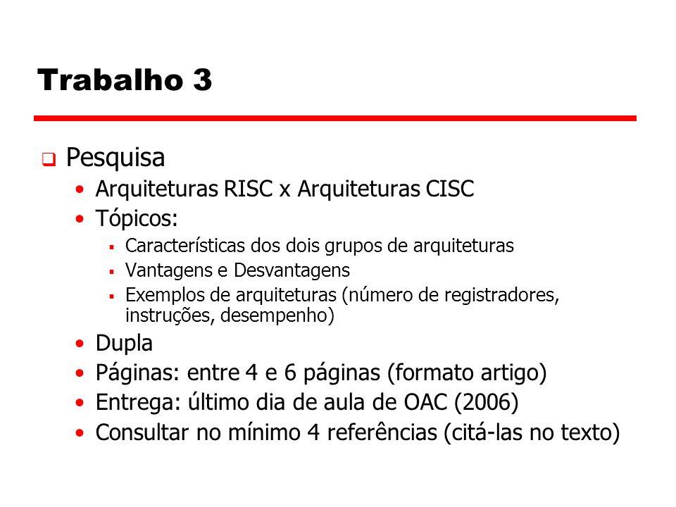 Trabalho 3  Pesquisa Arquiteturas RISC x Arquiteturas CISC Tópicos:  Características dos dois grupos de arquiteturas  Vantagens e Desvantagens  Exemplos de arquiteturas (número de registradores, instruções, desempenho) Dupla Páginas: entre 4 e 6 páginas (formato artigo) Entrega: último dia de aula de OAC (2006) Consultar no mínimo 4 referências (citá-las no texto)