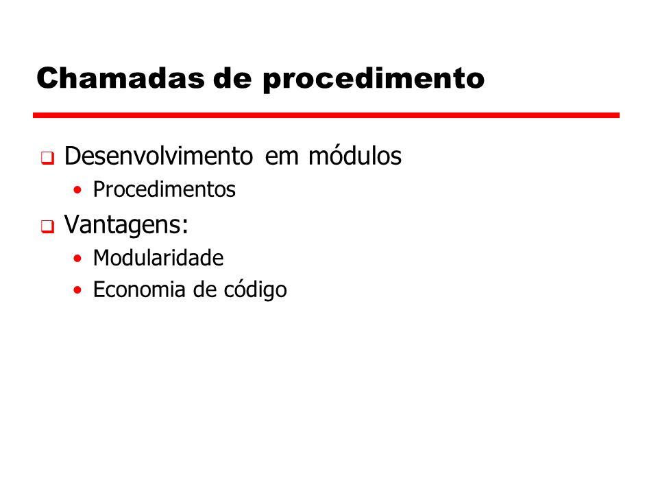 Chamadas de procedimento  Desenvolvimento em módulos Procedimentos  Vantagens: Modularidade Economia de código