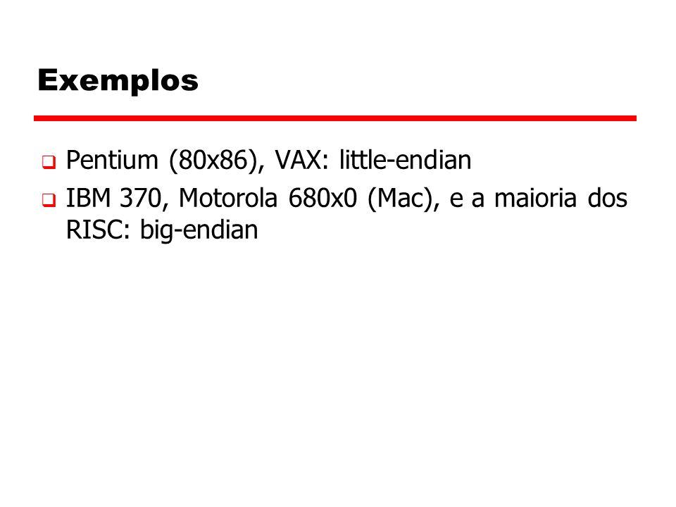 Exemplos  Pentium (80x86), VAX: little-endian  IBM 370, Motorola 680x0 (Mac), e a maioria dos RISC: big-endian