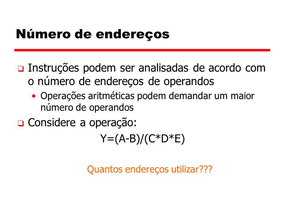 Número de endereços  Instruções podem ser analisadas de acordo com o número de endereços de operandos Operações aritméticas podem demandar um maior número de operandos  Considere a operação: Y=(A-B)/(C*D*E) Quantos endereços utilizar???
