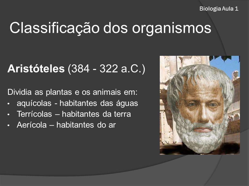 Biologia Aula 1 Aristóteles (384 - 322 a.C.) Dividia as plantas e os animais em: aquícolas - habitantes das águas Terrícolas – habitantes da terra Aerícola – habitantes do ar Classificação dos organismos