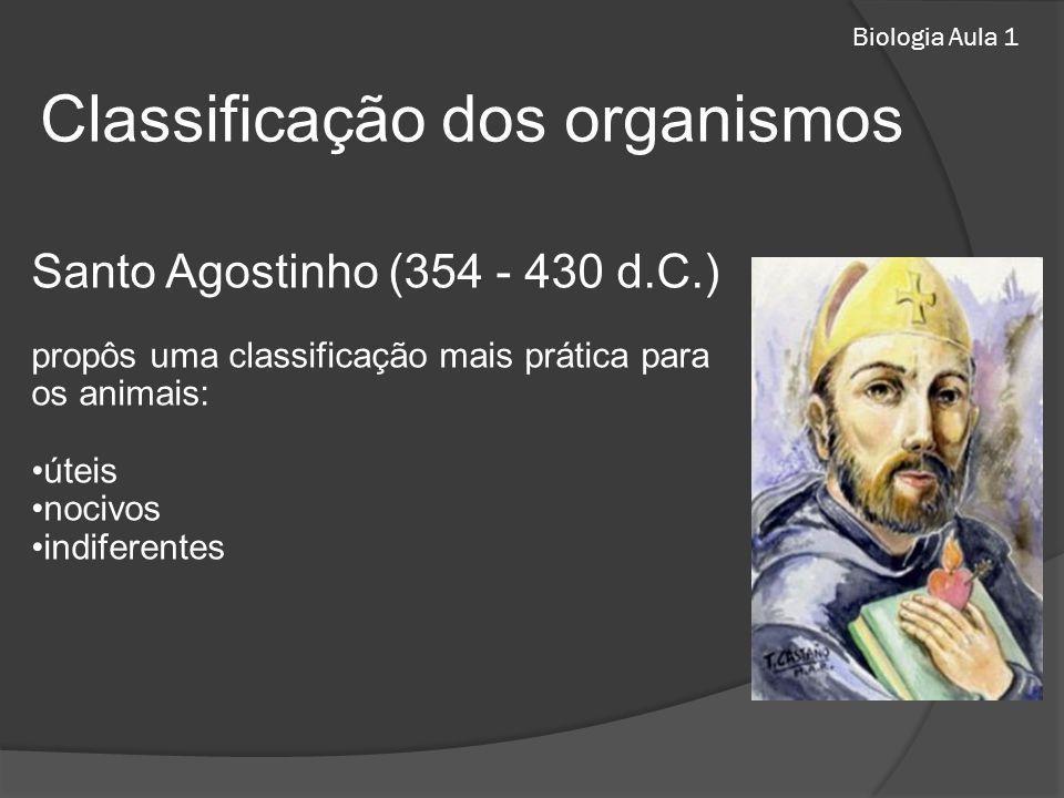 Biologia Aula 1 Santo Agostinho (354 - 430 d.C.) propôs uma classificação mais prática para os animais: úteis nocivos indiferentes Classificação dos organismos
