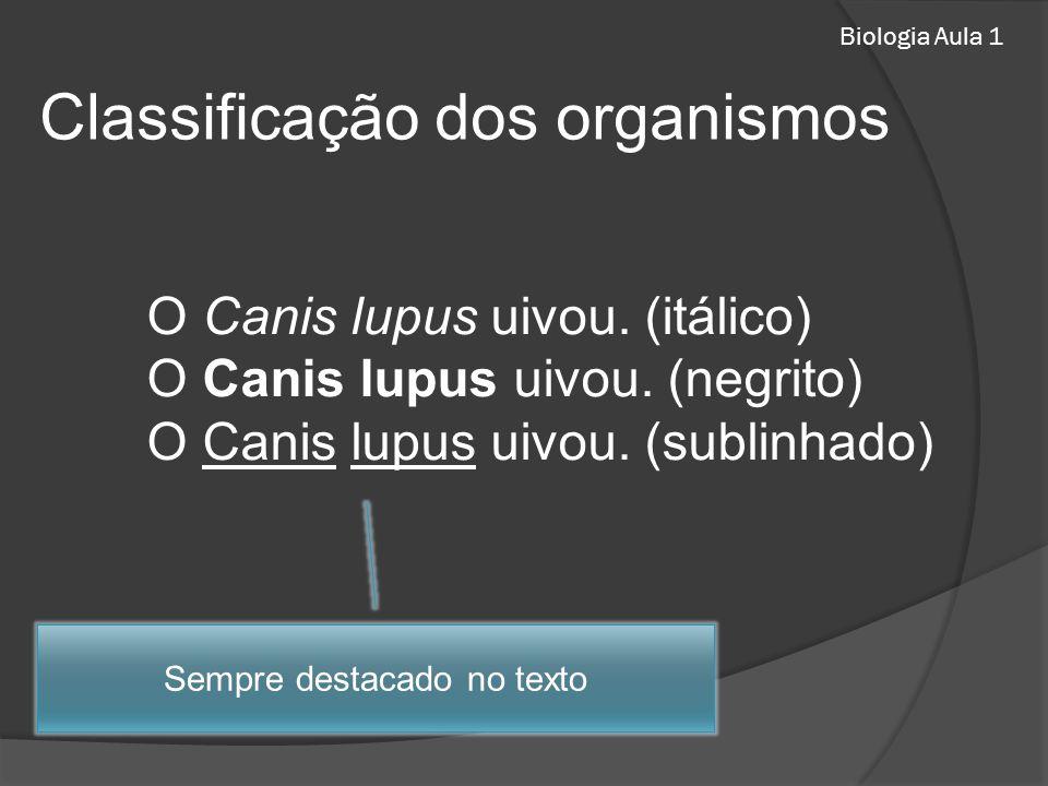 Biologia Aula 1 Classificação dos organismos O Canis lupus uivou. (itálico) O Canis lupus uivou. (negrito) O Canis lupus uivou. (sublinhado) Sempre de