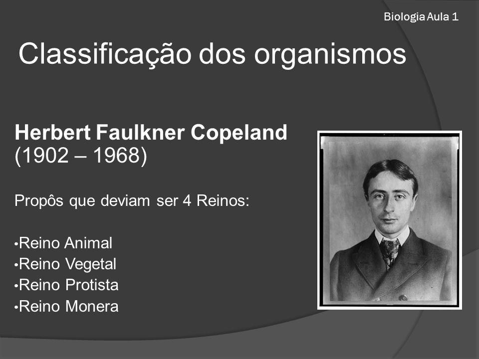 Biologia Aula 1 Herbert Faulkner Copeland (1902 – 1968) Propôs que deviam ser 4 Reinos: Reino Animal Reino Vegetal Reino Protista Reino Monera Classificação dos organismos