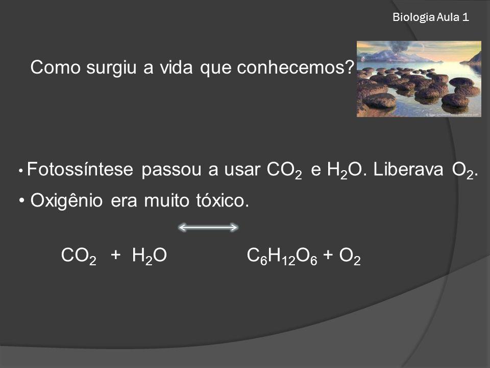 Biologia Aula 1 Como surgiu a vida que conhecemos? Fotossíntese passou a usar CO 2 e H 2 O. Liberava O 2. Oxigênio era muito tóxico. CO 2 + H 2 O C 6