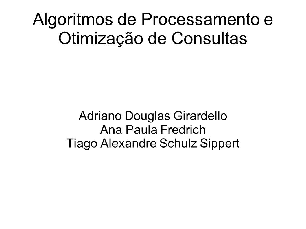 Algoritmos de Processamento e Otimização de Consultas Adriano Douglas Girardello Ana Paula Fredrich Tiago Alexandre Schulz Sippert