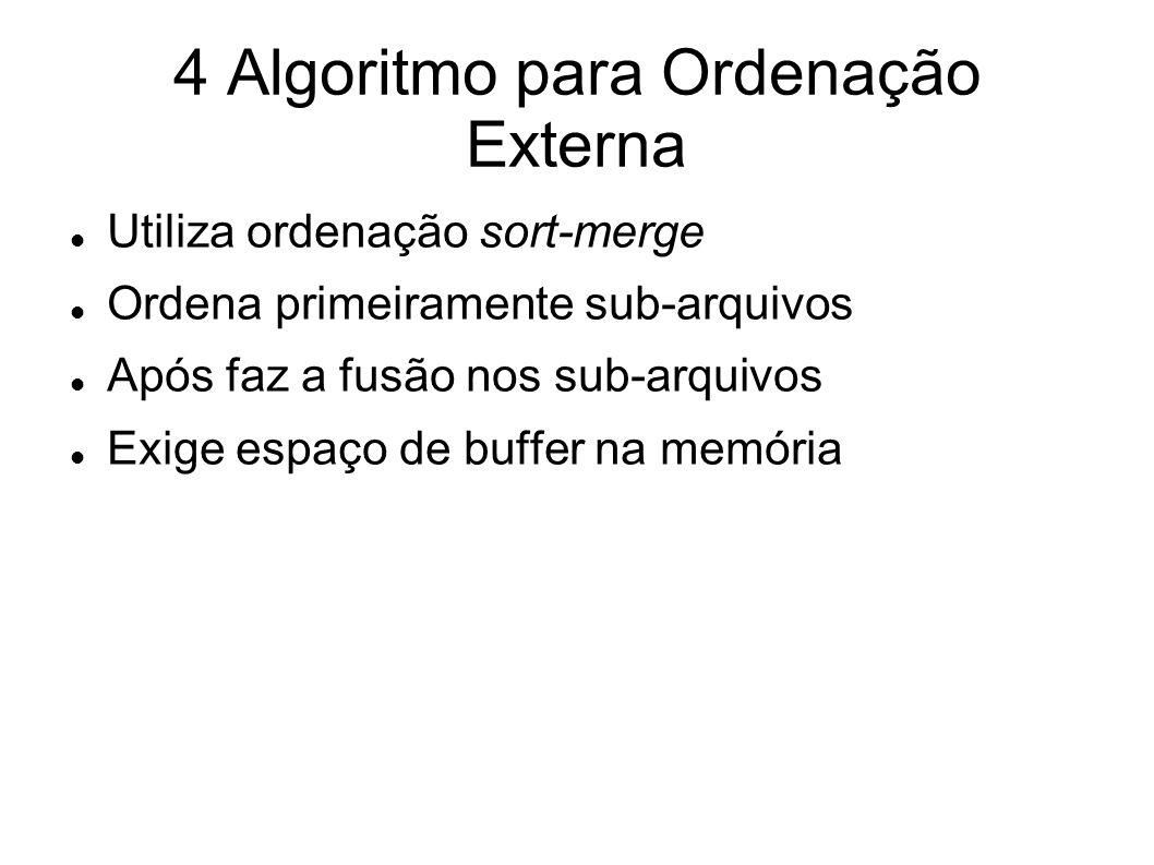 4 Algoritmo para Ordenação Externa Utiliza ordenação sort-merge Ordena primeiramente sub-arquivos Após faz a fusão nos sub-arquivos Exige espaço de bu