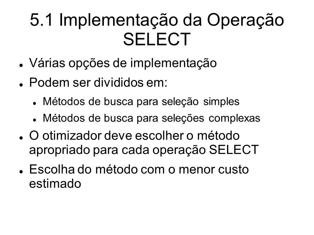 5.1 Implementação da Operação SELECT Várias opções de implementação Podem ser divididos em: Métodos de busca para seleção simples Métodos de busca par