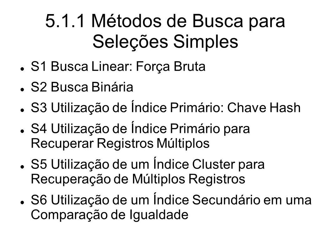 5.1.1 Métodos de Busca para Seleções Simples S1 Busca Linear: Força Bruta S2 Busca Binária S3 Utilização de Índice Primário: Chave Hash S4 Utilização