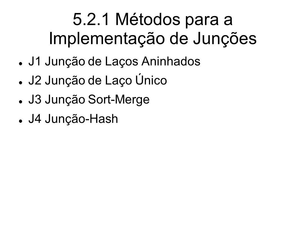 5.2.1 Métodos para a Implementação de Junções J1 Junção de Laços Aninhados J2 Junção de Laço Único J3 Junção Sort-Merge J4 Junção-Hash