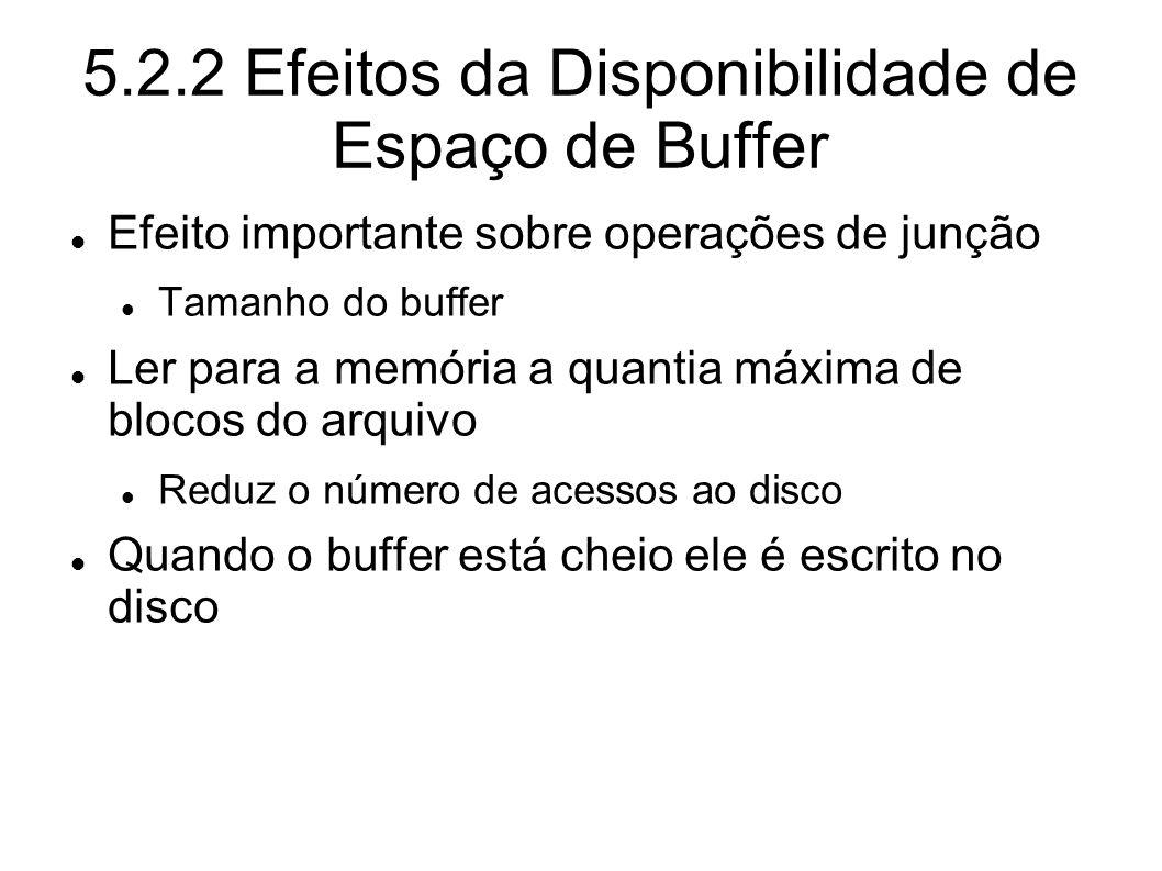 5.2.2 Efeitos da Disponibilidade de Espaço de Buffer Efeito importante sobre operações de junção Tamanho do buffer Ler para a memória a quantia máxima