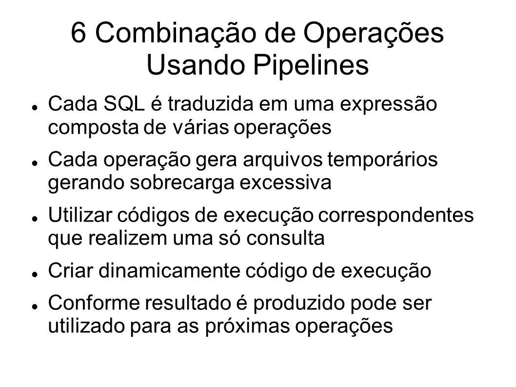 6 Combinação de Operações Usando Pipelines Cada SQL é traduzida em uma expressão composta de várias operações Cada operação gera arquivos temporários