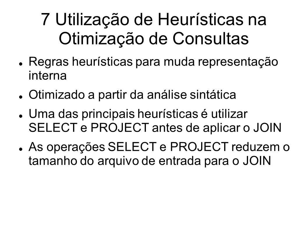 7 Utilização de Heurísticas na Otimização de Consultas Regras heurísticas para muda representação interna Otimizado a partir da análise sintática Uma