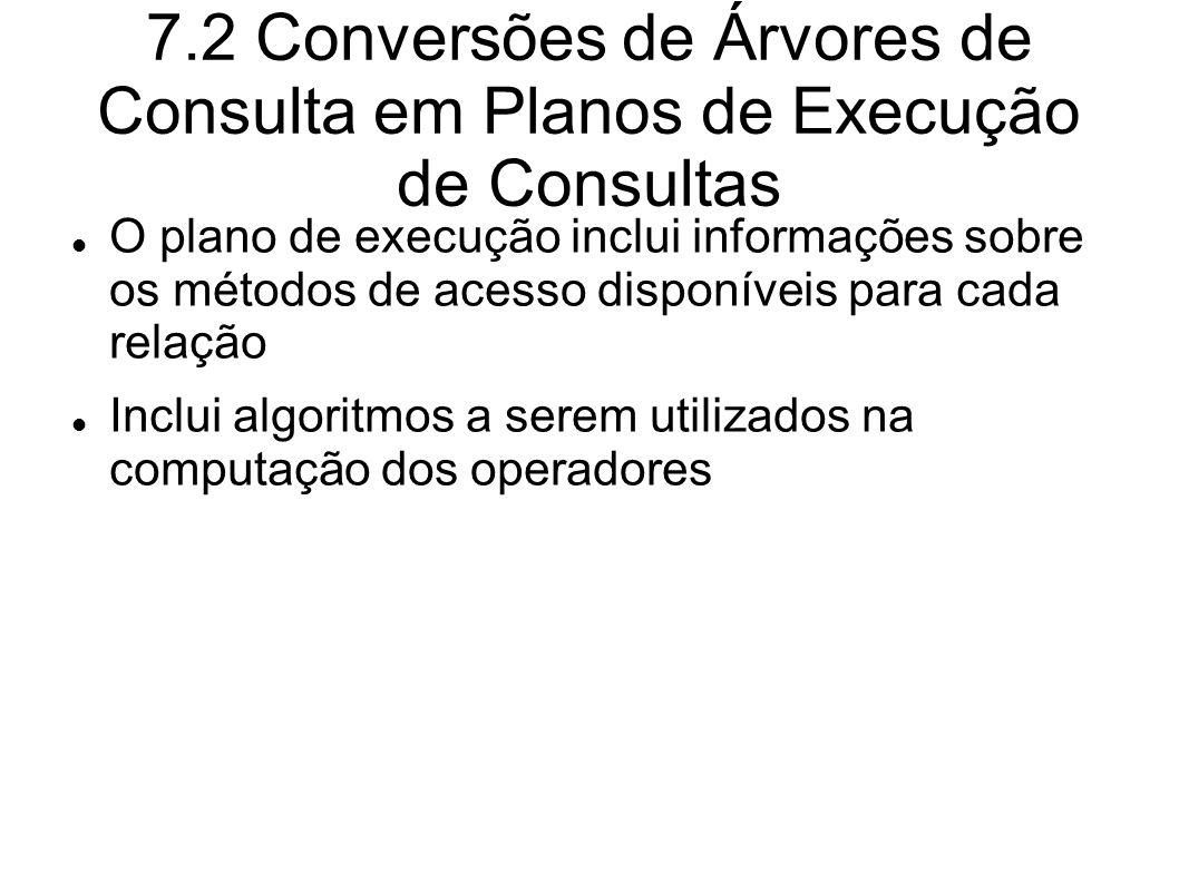 7.2 Conversões de Árvores de Consulta em Planos de Execução de Consultas O plano de execução inclui informações sobre os métodos de acesso disponíveis