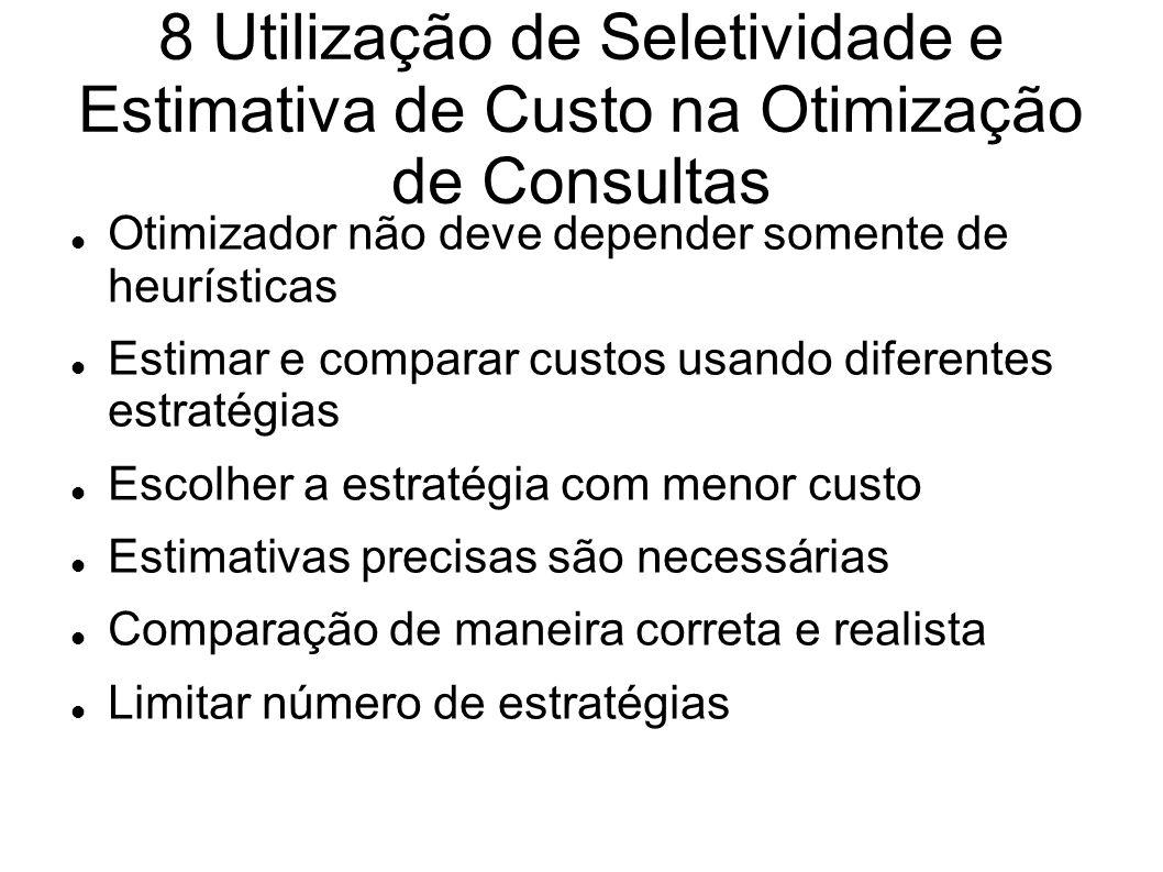 8 Utilização de Seletividade e Estimativa de Custo na Otimização de Consultas Otimizador não deve depender somente de heurísticas Estimar e comparar c