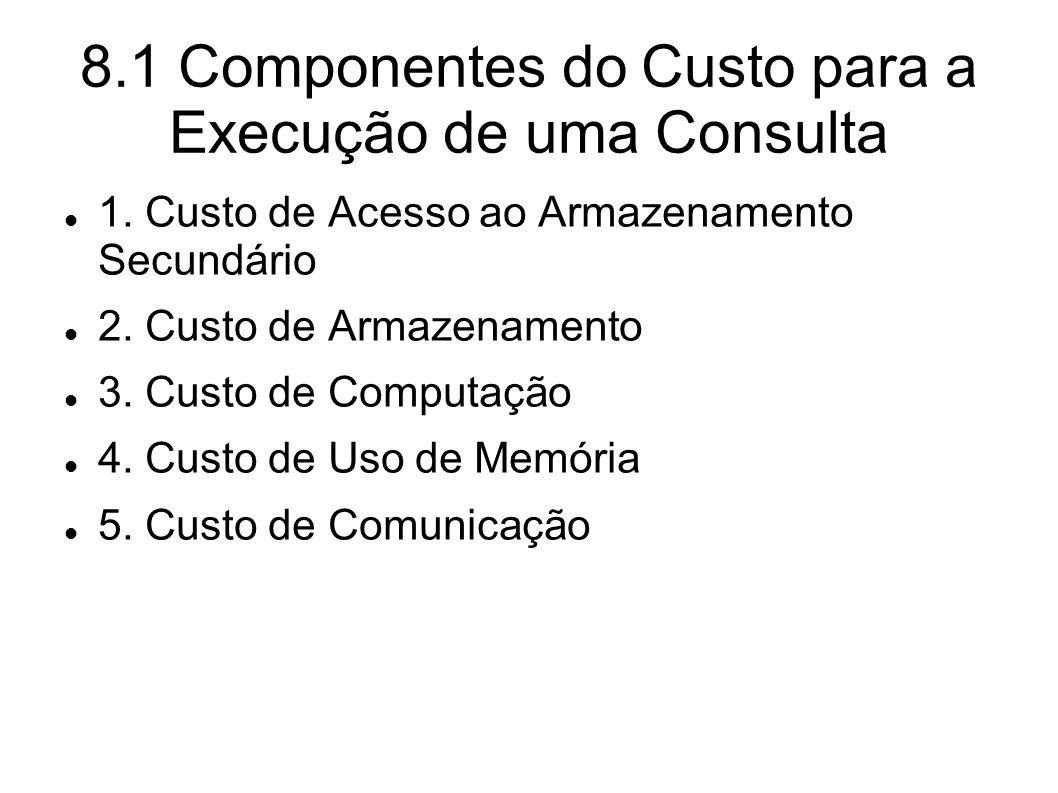 8.1 Componentes do Custo para a Execução de uma Consulta 1. Custo de Acesso ao Armazenamento Secundário 2. Custo de Armazenamento 3. Custo de Computaç
