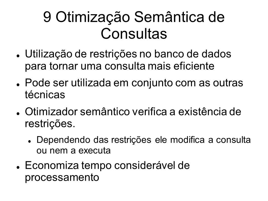 9 Otimização Semântica de Consultas Utilização de restrições no banco de dados para tornar uma consulta mais eficiente Pode ser utilizada em conjunto
