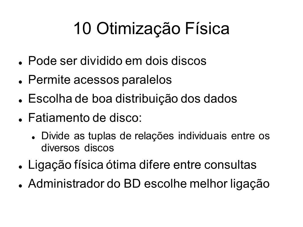 10 Otimização Física Pode ser dividido em dois discos Permite acessos paralelos Escolha de boa distribuição dos dados Fatiamento de disco: Divide as t