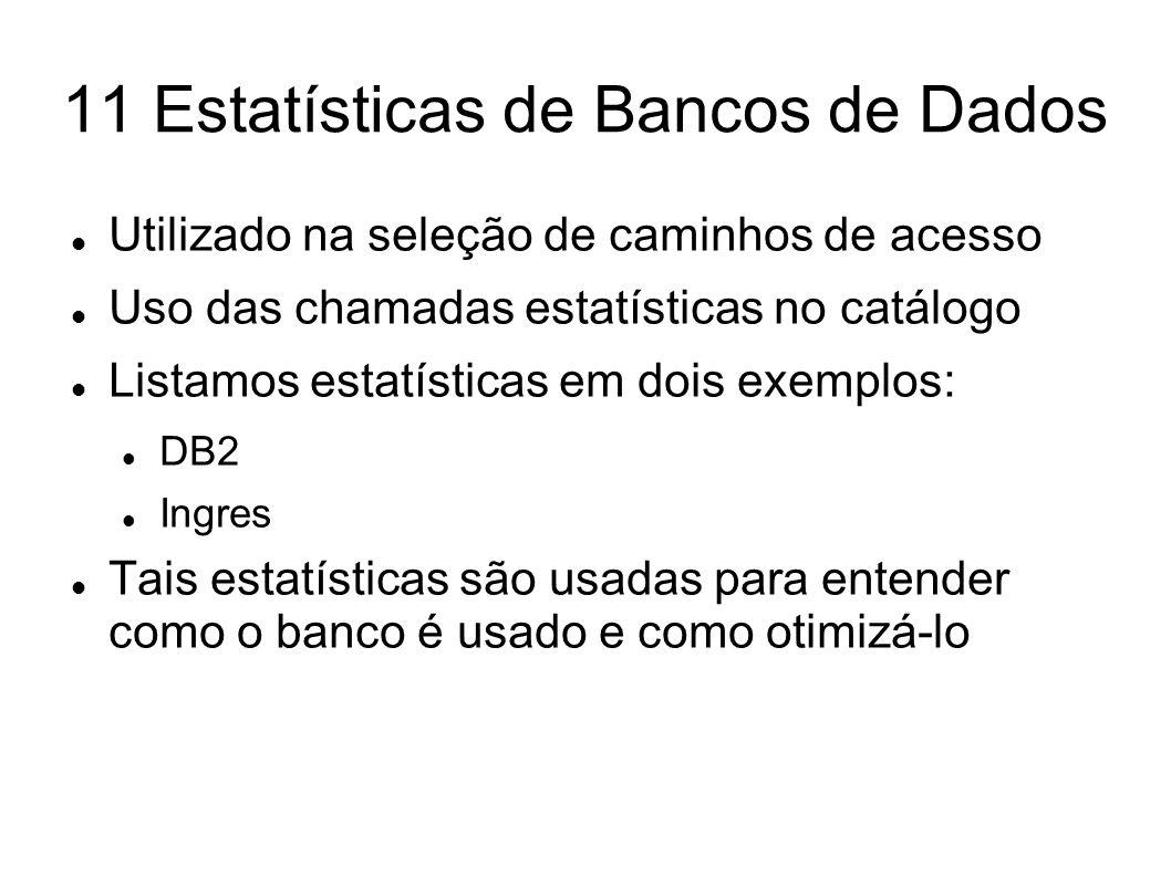 11 Estatísticas de Bancos de Dados Utilizado na seleção de caminhos de acesso Uso das chamadas estatísticas no catálogo Listamos estatísticas em dois
