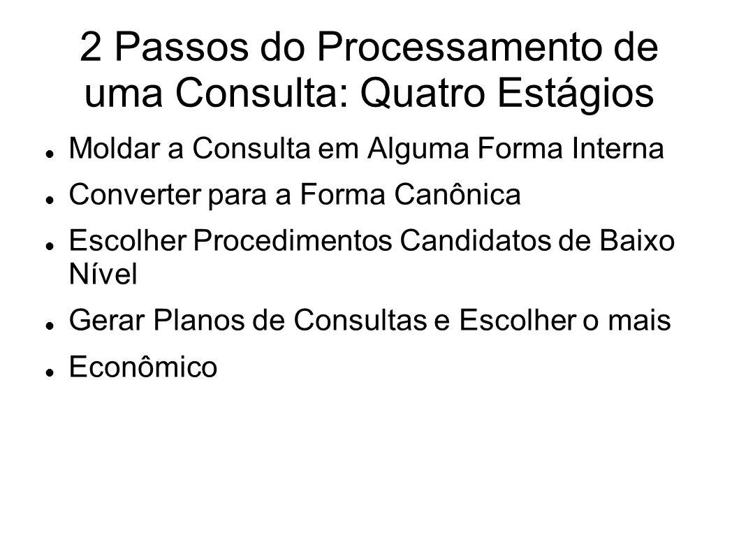 2 Passos do Processamento de uma Consulta: Quatro Estágios Moldar a Consulta em Alguma Forma Interna Converter para a Forma Canônica Escolher Procedim