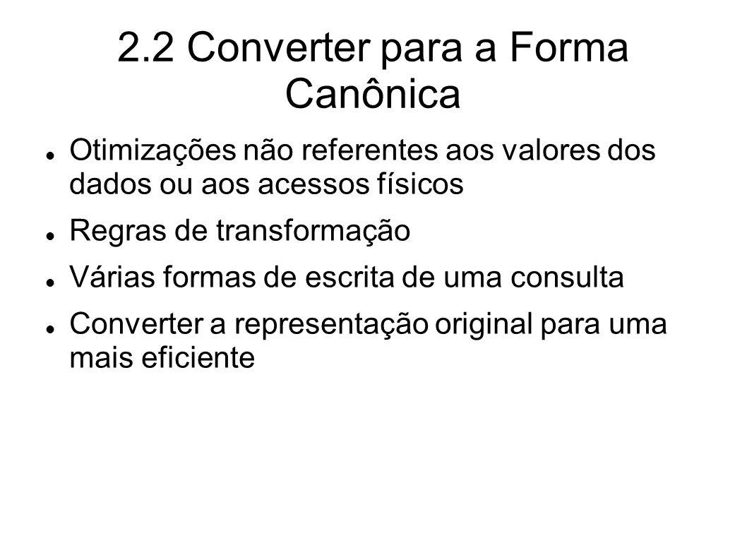 2.2 Converter para a Forma Canônica Otimizações não referentes aos valores dos dados ou aos acessos físicos Regras de transformação Várias formas de e