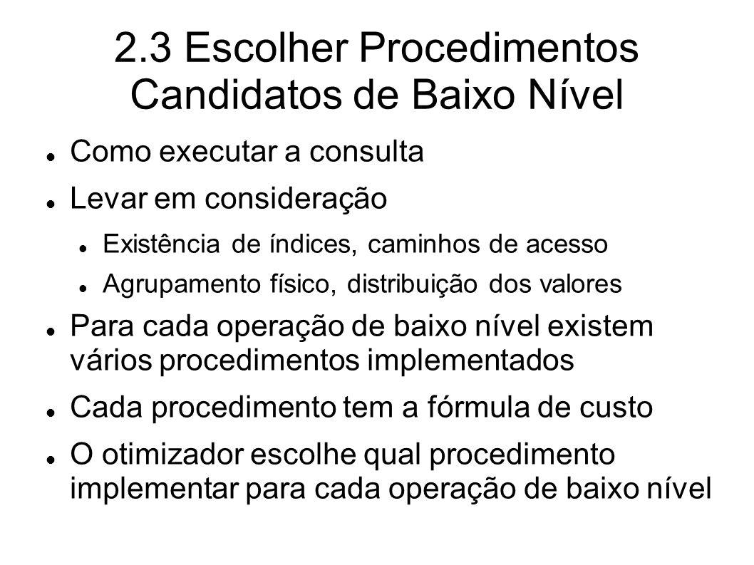 2.3 Escolher Procedimentos Candidatos de Baixo Nível Como executar a consulta Levar em consideração Existência de índices, caminhos de acesso Agrupame