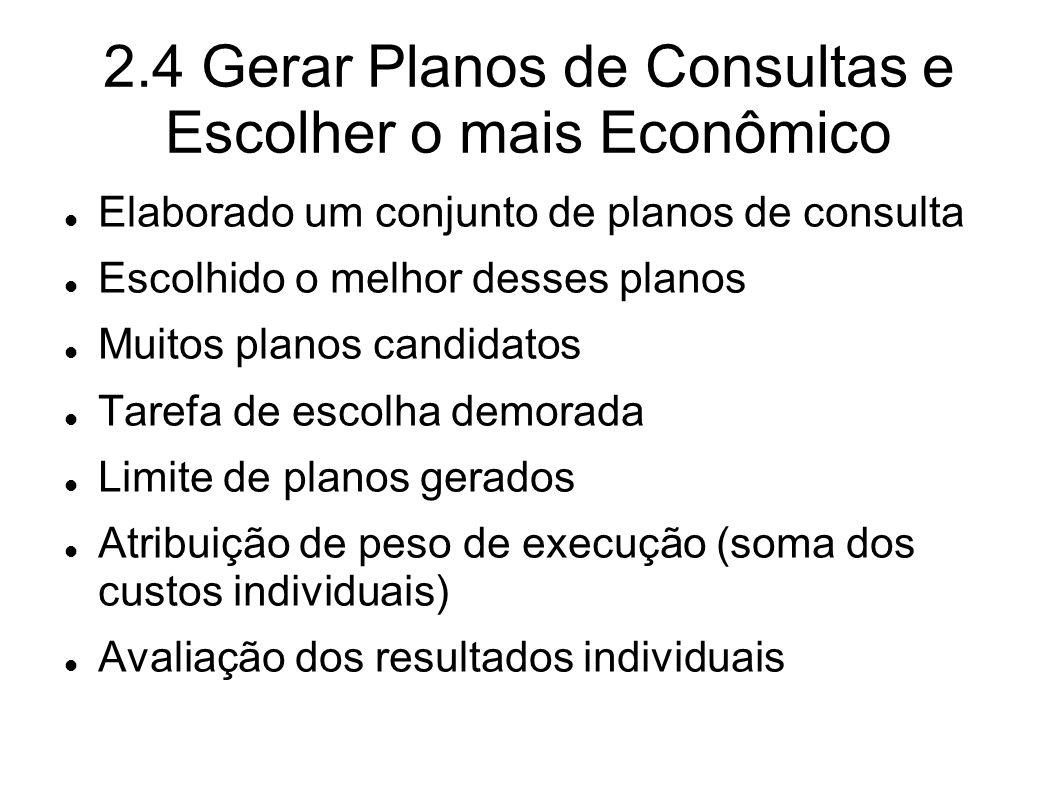 2.4 Gerar Planos de Consultas e Escolher o mais Econômico Elaborado um conjunto de planos de consulta Escolhido o melhor desses planos Muitos planos c