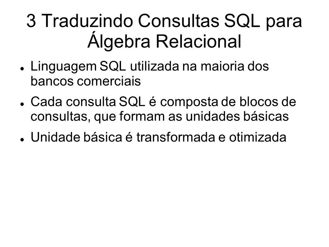 3 Traduzindo Consultas SQL para Álgebra Relacional Linguagem SQL utilizada na maioria dos bancos comerciais Cada consulta SQL é composta de blocos de