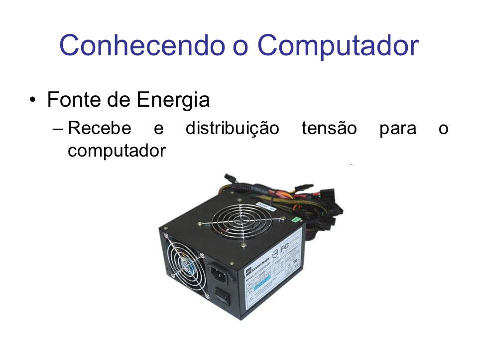 Conhecendo o Computador Fonte de Energia –Recebe e distribuição tensão para o computador